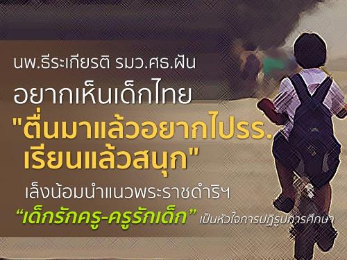 """นพ.ธีระเกียรติ รมว.ศธ.ฝันอยากเห็นเด็กไทยตื่นมาแล้วอยากไปรร. เรียนแล้วสนุก เล็งน้อมนำแนวพระราชดำริฯ """"เด็กรักครู-ครูรักเด็ก"""" เป็นหัวใจการปฏิรูปการศึกษา"""
