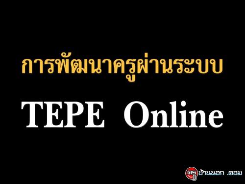 การพัฒนาครูและบุคลากรทางการศึกษาโดยยึดถือภารกิจและพื้นที่ปฏิบัติงานเป็นฐาน ด้วยระบบ TEPE Online
