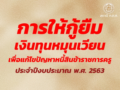 การให้กู้ยืมเงินทุนหมุนเวียนเพื่อแก้ไขปัญหาหนี้สินข้าราชการครู ประจำปีงบประมาณ พ.ศ. 2563