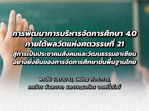 การพัฒนาการบริหารจัดการศึกษา 4.0 ภายใต้พลวัตแห่งศตวรรษที่ 21 สู่การเป็นประชาคมสังคมและวัฒนธรรมอาเซียนอย่างยั่งยืนของการจัดการศึกษาขั้นพื้นฐานไทย