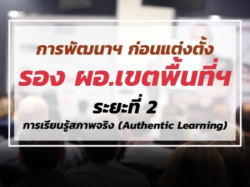 การพัฒนาฯ ก่อนแต่งตั้งให้ดำรงตำแหน่งรองผู้อำนวยการสำนักงานเขตพื้นที่การศึกษา ระยะที่ 2 การเรียนรู้สภาพจริง (Authentic Learning)