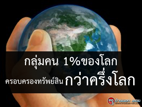 กลุ่มคน 1%ของโลก ครอบครองทรัพย์สินกว่าครึ่งโลก