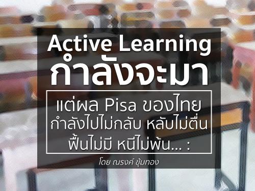 Active Learning กำลังจะมา แต่ผล Pisa ของไทยกำลังไปไม่กลับ หลับไม่ตื่น ฟื้นไม่มี หนีไม่พ้น… : โดย ณรงค์ ขุ้มทอง
