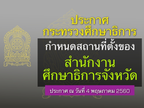 ประกาศกระทรวงศึกษาธิการ เรื่อง กำหนดสถานที่ตั้งของสำนักงานศึกษาธิการจังหวัด ประกาศ ณ วันที่ 4 พฤษภาคม 2560