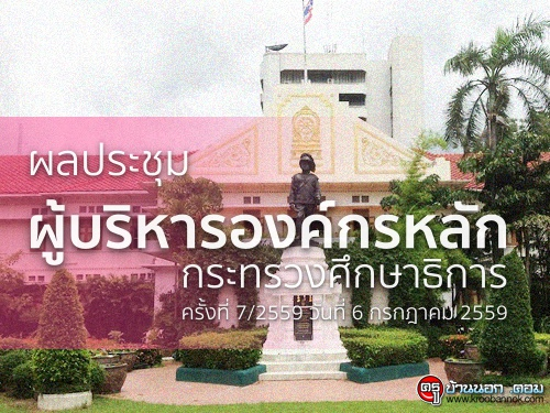 ผลประชุมผู้บริหารองค์กรหลัก กระทรวงศึกษาธิการ ครั้งที่ 7/2559 วันที่ 6 กรกฎาคม 2559