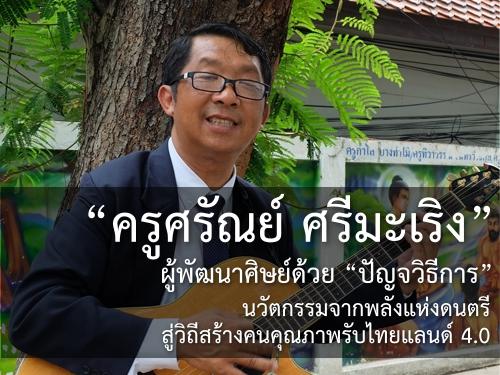 """""""ครูศรัณย์ ศรีมะเริง"""" ผู้พัฒนาศิษย์ด้วย """"ปัญจวิธีการ"""" นวัตกรรมจากพลังแห่งดนตรี สู่วิถีสร้างคนคุณภาพรับไทยแลนด์ 4.0"""