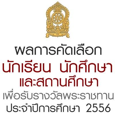 ผลการคัดเลือกนักเรียน นักศึกษา และสถานศึกษาเพื่อรับรางวัลพระราชทาน ประจำปีการศึกษา 2556