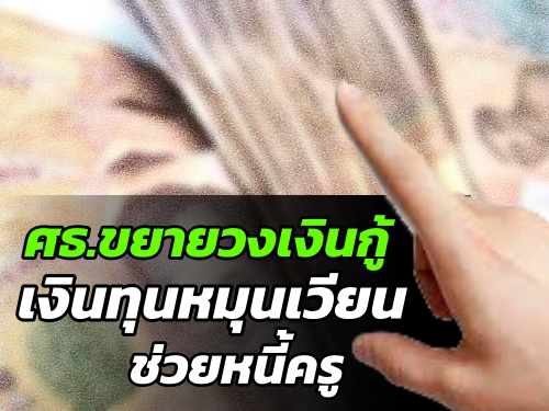 ศธ.ขยายวงกู้เงินทุนหมุนเวียนช่วยหนี้ครู