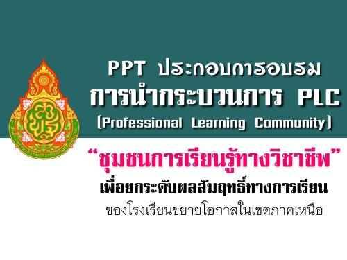 PPT ประกอบการอบรมการนำกระบวนการ PLC เพื่อยกระดับผลสัมฤทธิ์ทางการเรียน ของโรงเรียนขยายโอกาสในเขตภาคเหนือ