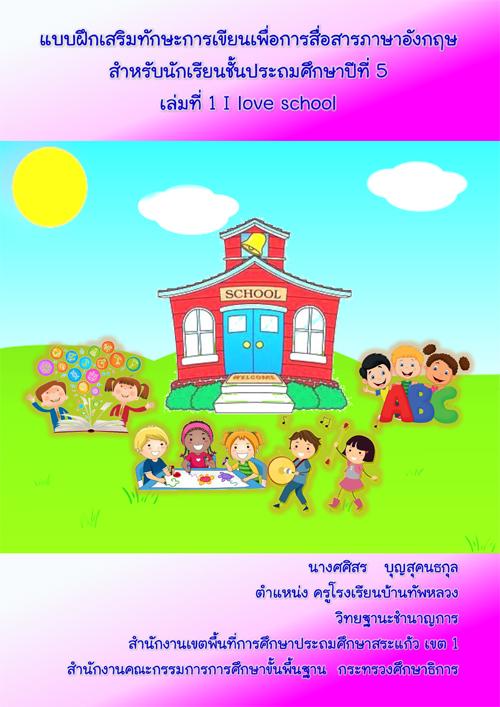 แบบฝึกเสริมทักษะการเขียนเพื่อการสื่อสารภาษาอังกฤษ สาหรับนักเรียนชั้นป.5 เรื่อง I love school ผลงานครูศศิสร บุญสุคนธกุล