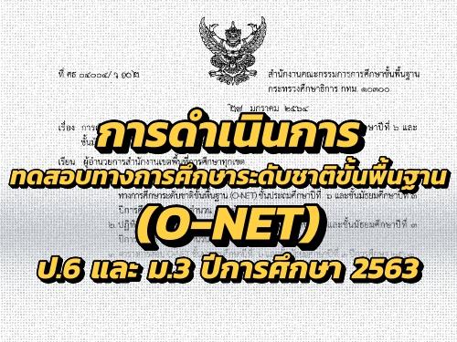 การดำเนินการทดสอบทางการศึกษาระดับชาติขั้นพื้นฐาน (O-NET) ชั้นประถมศึกษาปีที่ 6 และ ชั้นมัธยมศึกษาปีที่ 3 ปีการศึกษา 2563