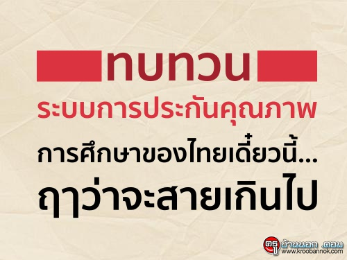 ทบทวนระบบการประกันคุณภาพ การศึกษาของไทยเดี๋ยวนี้... ฤๅว่าจะสายเกินไป