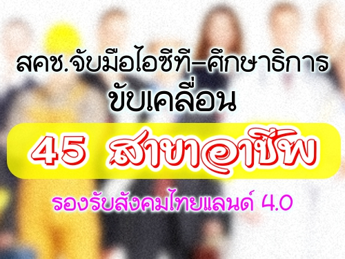 สคช.จับมือไอซีที-ศึกษาธิการ ขับเคลื่อน 45 สาขาอาชีพ รองรับสังคมไทยแลนด์ 4.0
