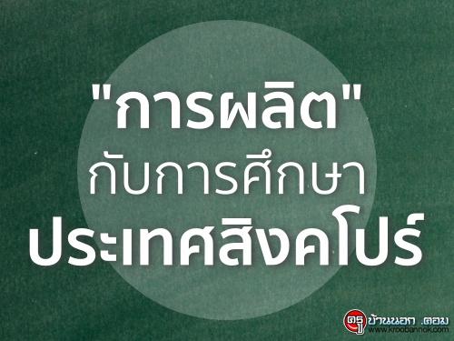 """""""การผลิต"""" กับการศึกษาประเทศสิงคโปร์"""