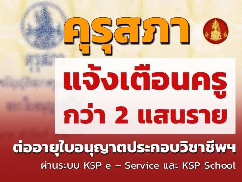 คุรุสภาแจ้งเตือนครูกว่า 2 แสนราย ต่ออายุใบอนุญาตประกอบวิชาชีพทางการศึกษา ผ่านระบบ KSP e – Service และ KSP School