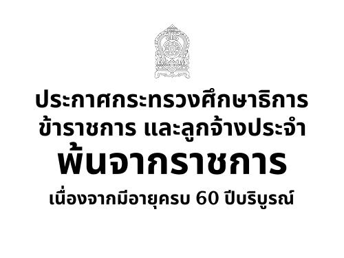 ประกาศกระทรวงศึกษาธิการ เรื่อง ข้าราชการ และลูกจ้างประจำพ้นจากราชการเนื่องจากมีอายุครบ 60 ปีบริบูรณ์