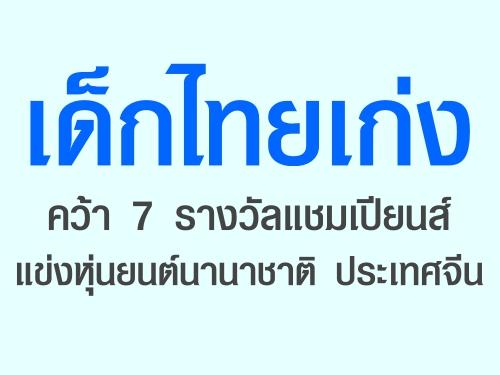 เด็กไทยเก่ง คว้า 7 รางวัลแชมเปียนส์ แข่งหุ่นยนต์นานาชาติ ประเทศจีน