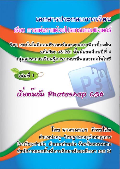 เอกสารประกอบการเรียน เล่มที่ 1 เรื่อง เริ่มต้นกับ Photoshop CS6 ผลงานครูกนกอร ทิพยโสต
