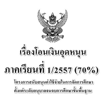 โอนเงินอุดหนุน ภาคเรียนที่ 1/2557(70%) โครงการสนับสนุนค่าใช้จ่ายฯ อนุบาลจนจบขั้นพื้นฐาน