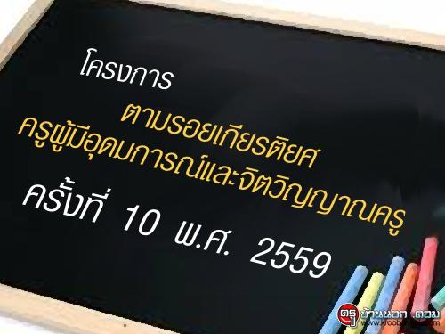 โครงการ ตามรอยเกียรติยศครูผู้มีอุดมการณ์และจิตวิญญาณครู ครั้งที่ 10 พ.ศ. 2559