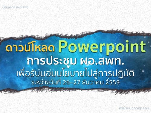 ดาวน์โหลด Powerpoint ประกอบการประชุม ผอ.สพท.เพื่อรับมอบนโยบายไปสู่การปฏิบัติ ระหว่างวันที่ 26–27 ธันวาคม 2559