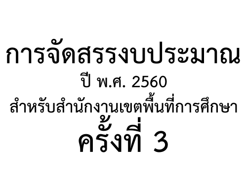 การจัดสรรงบประมาณปี พ.ศ. 2560 สำหรับสำนักงานเขตพื้นที่การศึกษา ครั้งที่ 3