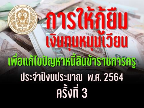 การให้กู้ยืมเงินทุนหมุนเวียนเพื่อแก้ไขปัญหาหนี้สินข้าราชการครู ประจำปีงบประมาณ  พ.ศ. 2564 ครั้งที่ 3