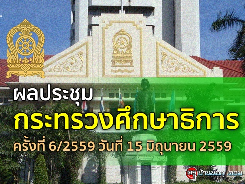 ผลประชุมกระทรวงศึกษาธิการ ครั้งที่ 6/2559 วันที่ 15 มิถุนายน 2559