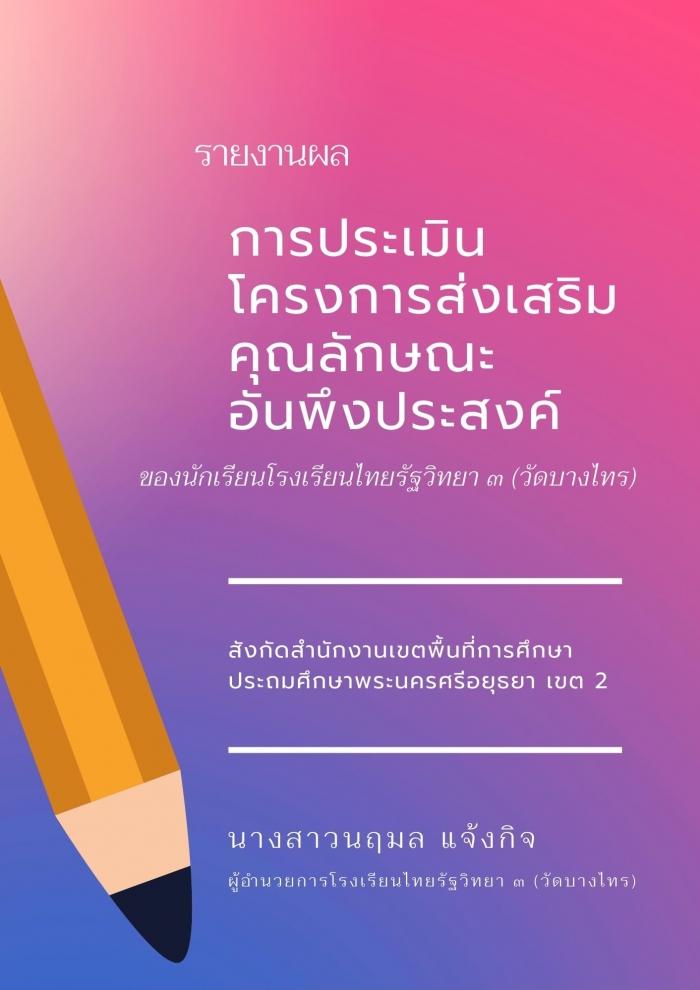 รายงานผลการประเมินโครงการส่งเสริมคุณลักษณะอันพึงประสงค์ ของนักเรียนโรงเรียนไทยรัฐวิทยา ๓ (วัดบางไทร) : นฤมล แจ้งกิจ