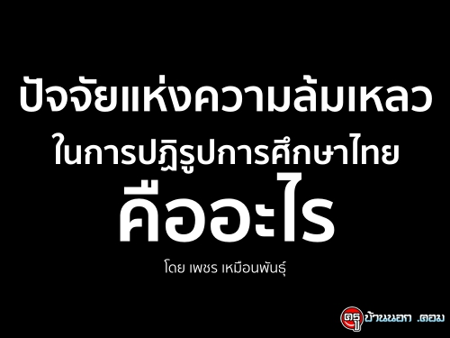 ปัจจัยแห่งความล้มเหลว ในการปฏิรูปการศึกษาไทยคืออะไร โดย เพชร เหมือนพันธุ์