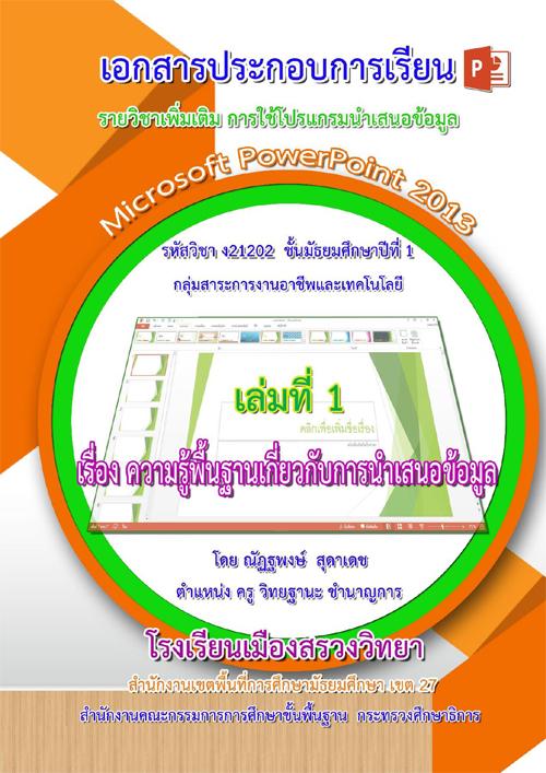 เอกสารประกอบการเรียน เรื่อง การใช้โปรแกรมนาเสนอข้อมูล Microsoft PowerPoint 2013 ผลงานครูณัฏฐพงษ์ สุดาเดช