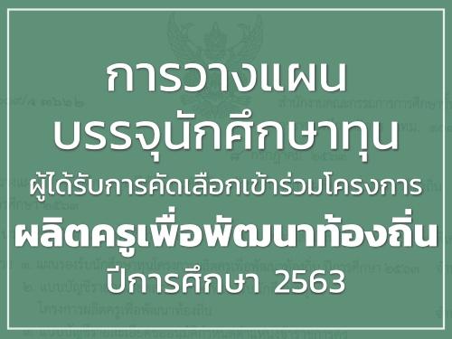 การวางแผนบรรจุนักศึกษาทุนผู้ได้รับการคัดเลือกเข้าร่วมโครงการผลิตครูเพื่อพัฒนาท้องถิ่น ปีการศึกษา 2563