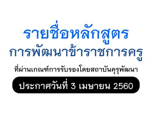 รายชื่อหลักสูตรการพัฒนาข้าราชการครู ที่ผ่านเกณฑ์การรับรองโดยสถาบันคุรุพัฒนา  ประกาศวันที่ 3 เมษายน 2560