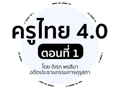 ครูไทย 4.0 ตอนที่ 1 : โดย ดิเรก พรสีมา อดีตประธานกรรมการคุรุสภา