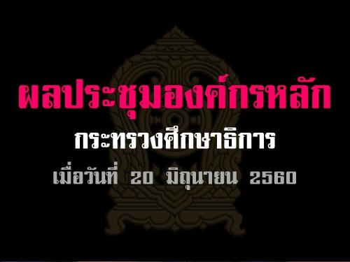 ผลประชุมองค์กรหลัก กระทรวงศึกษาธิการ เมื่อวันที่ 20 มิถุนายน 2560
