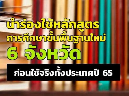 นำร่องใช้หลักสูตรการศึกษาขั้นพื้นฐานใหม่ 6 จังหวัด ก่อนใช้จริงทั้งประเทศปี 65