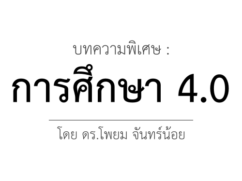 บทความพิเศษ : การศึกษา 4.0 / ดร.โพยม จันทร์น้อย