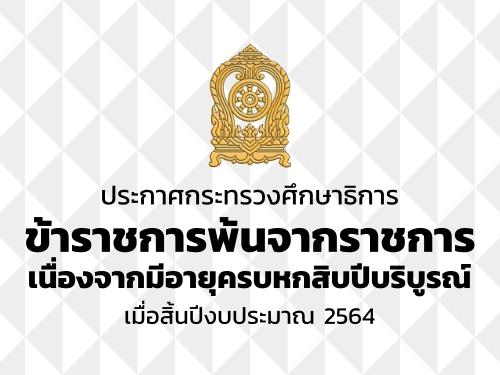 ประกาศกระทรวงศึกษาธิการ ข้าราชการพ้นจากราชการเนื่องจากมีอายุครบหกสิบปีบริบูรณ์ เมื่อสิ้นปีงบประมาณ 2564