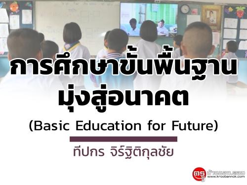 การศึกษาขั้นพื้นฐานมุ่งสู่อนาคต (Basic Education for Future) : ทีปกร จิร์ฐิติกุลชัย
