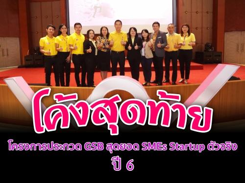 โค้งสุดท้าย โครงการประกวด GSB สุดยอด SMEs Startup ตัวจริง ปี 6