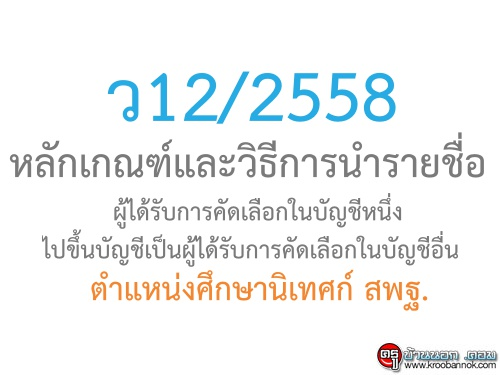 ว12/2558 หลักเกณฑ์และวิธีการนำรายชื่อผู้ได้รับการคัดเลือกไปขึ้นในบัญชีอื่น ตำแหน่งศึกษานิเทศก์ สพฐ.