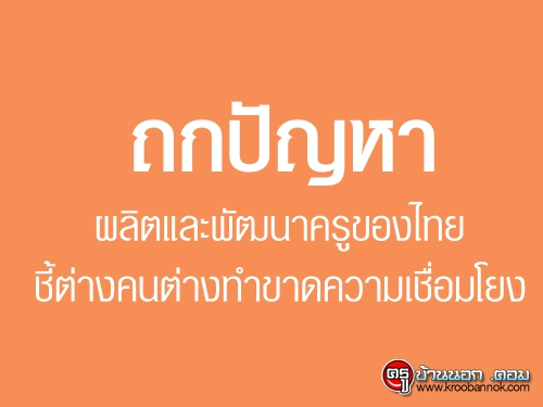 ถกปัญหาผลิตและพัฒนาครูของไทยชี้ต่างคนต่างทำขาดความเชื่อมโยง