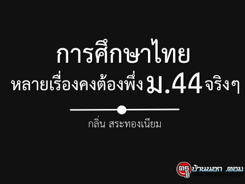การศึกษาไทยหลายเรื่องคงต้องพึ่ง ม. 44 จริงๆ