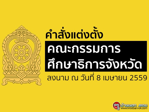 คำสั่งแต่งตั้งคณะกรรมการศึกษาธิการจังหวัด ลงนาม ณ วันที่ 8 เมษายน 2559