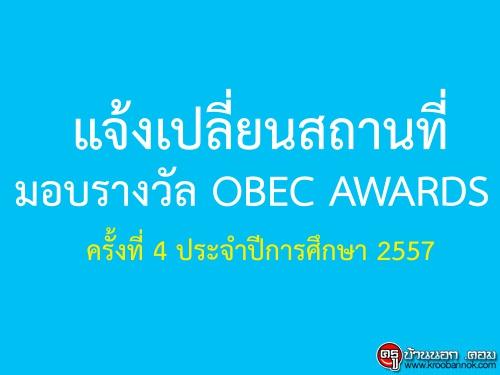 เปลี่ยนสถานที่มอบรางวัล OBEC AWARDS ครั้งที่ 4 ประจำปีการศึกษา 2557
