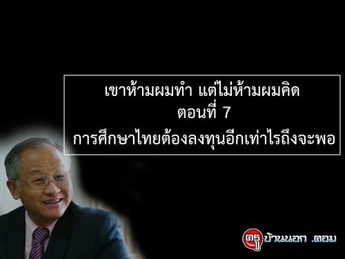เขาห้ามผมทำ แต่ไม่ห้ามผมคิด ตอนที่ 7 : การศึกษาไทยต้องลงทุนอีกเท่าไรถึงจะพอ