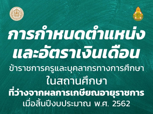 การกำหนดตำแหน่งและอัตราเงินเดือนข้าราชการครูฯ ในสถานศึกษาที่ว่างจากผลการเกษียณอายุราชการ เมื่อสิ้นปีงบประมาณ พ.ศ. 2562