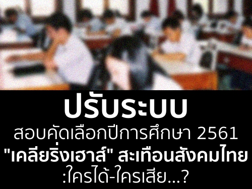 """ปรับระบบสอบคัดเลือกปีการศึกษา 2561""""เคลียริ่งเฮาส์"""" สะเทือนสังคมไทย : ใครได้-ใครเสีย...?"""