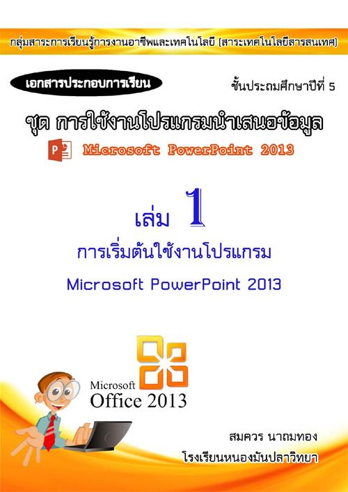 เอกสารประกอบการเรียน ชุด การใช้งานโปรแกรมนำเสนอข้อมูล เล่มที่ 1 เรื่อง การเริ่มต้นใช้งานโปรแกรม Microsoft PowerPoint 2013 ผลงานครูสมควร นาถมทอง